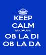 KEEP CALM BECAUSE OB LA DI  OB LA DA  - Personalised Poster A4 size