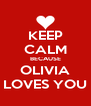 KEEP CALM BECAUSE OLIVIA LOVES YOU - Personalised Poster A4 size