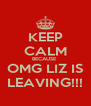 KEEP CALM BECAUSE  OMG LIZ IS LEAVING!!! - Personalised Poster A4 size