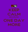 KEEP CALM BECAUSE ONE DAY MORE - Personalised Poster A4 size