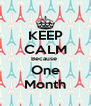 KEEP CALM Because  One Month - Personalised Poster A4 size