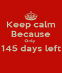 Keep calm Because Only  145 days left  - Personalised Poster A4 size