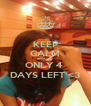 KEEP CALM BECAUSE ONLY 4  DAYS LEFT <3 - Personalised Poster A4 size