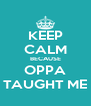 KEEP CALM BECAUSE OPPA TAUGHT ME - Personalised Poster A4 size