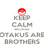 KEEP CALM BECAUSE OTAKUS ARE BROTHERS - Personalised Poster A4 size
