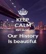 KEEP CALM Because  Our History Is beautiful  - Personalised Poster A4 size