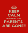 KEEP CALM BECAUSE OUR PARENTS  ARE GONE!! - Personalised Poster A4 size