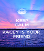 KEEP CALM BECAUSE PACEY IS YOUR  FRIEND - Personalised Poster A4 size