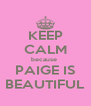 KEEP CALM because  PAIGE IS BEAUTIFUL - Personalised Poster A4 size