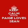 KEEP CALM BECAUSE PAIGE LOVES  SEAN - Personalised Poster A4 size