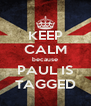KEEP CALM because PAUL IS TAGGED - Personalised Poster A4 size