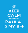 KEEP CALM BECAUSE PAULA  IS MY BFF - Personalised Poster A4 size