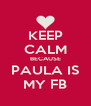 KEEP CALM BECAUSE PAULA IS MY FB - Personalised Poster A4 size