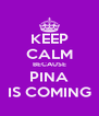 KEEP CALM BECAUSE PINA IS COMING - Personalised Poster A4 size