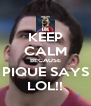 KEEP CALM BECAUSE PIQUE SAYS LOL!! - Personalised Poster A4 size