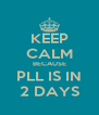 KEEP CALM BECAUSE PLL IS IN 2 DAYS - Personalised Poster A4 size