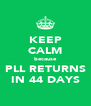 KEEP CALM because PLL RETURNS IN 44 DAYS - Personalised Poster A4 size