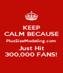 KEEP CALM BECAUSE PlusSizeModeling.com Just Hit 300,000 FANS! - Personalised Poster A4 size