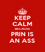 KEEP CALM BECAUSE PRIN IS AN ASS - Personalised Poster A4 size