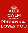 KEEP CALM BECAUSE PRIYANKA  LOVES YOU - Personalised Poster A4 size