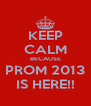 KEEP CALM BECAUSE PROM 2013 IS HERE!! - Personalised Poster A4 size