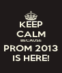 KEEP CALM BECAUSE PROM 2013 IS HERE! - Personalised Poster A4 size