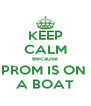KEEP CALM Because PROM IS ON  A BOAT - Personalised Poster A4 size
