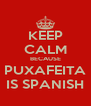 KEEP CALM BECAUSE PUXAFEITA IS SPANISH - Personalised Poster A4 size