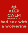 KEEP CALM Because PYA had sex with a wolverine - Personalised Poster A4 size