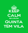 KEEP CALM BECAUSE QUINTA TEM VILA - Personalised Poster A4 size