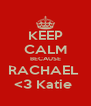 KEEP CALM BECAUSE RACHAEL  <3 Katie  - Personalised Poster A4 size
