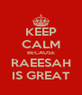 KEEP CALM BECAUSE RAEESAH IS GREAT - Personalised Poster A4 size