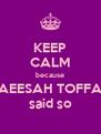KEEP CALM because RAEESAH TOFFAR said so - Personalised Poster A4 size