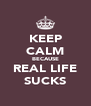 KEEP CALM BECAUSE REAL LIFE SUCKS - Personalised Poster A4 size