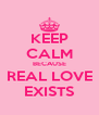 KEEP CALM BECAUSE REAL LOVE EXISTS - Personalised Poster A4 size