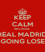 KEEP CALM BECAUSE  REAL MADRID GOING LOSE - Personalised Poster A4 size