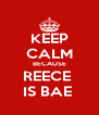 KEEP CALM BECAUSE REECE  IS BAE  - Personalised Poster A4 size
