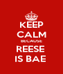 KEEP CALM BECAUSE REESE  IS BAE  - Personalised Poster A4 size