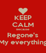 KEEP CALM Because Regone's My everything - Personalised Poster A4 size
