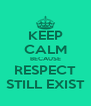 KEEP CALM BECAUSE RESPECT STILL EXIST - Personalised Poster A4 size