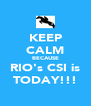 KEEP CALM BECAUSE RIO's CSI is TODAY!!! - Personalised Poster A4 size