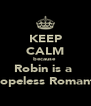 KEEP CALM because  Robin is a  ♥Hopeless Romantic - Personalised Poster A4 size