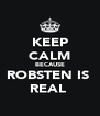 KEEP CALM BECAUSE ROBSTEN IS  REAL  - Personalised Poster A4 size