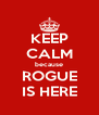 KEEP CALM because ROGUE IS HERE - Personalised Poster A4 size