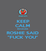 "KEEP CALM BECAUSE ROSHIE SAID ""FUCK YOU"" - Personalised Poster A4 size"