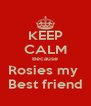 KEEP CALM Because Rosies my  Best friend - Personalised Poster A4 size