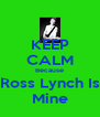 KEEP CALM Because Ross Lynch Is Mine - Personalised Poster A4 size