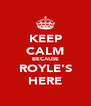 KEEP CALM BECAUSE ROYLE'S HERE - Personalised Poster A4 size