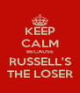 KEEP CALM BECAUSE RUSSELL'S THE LOSER - Personalised Poster A4 size
