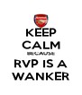 KEEP CALM BECAUSE RVP IS A WANKER - Personalised Poster A4 size